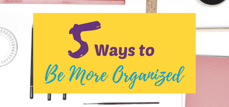 5 Ways to Be More Organized