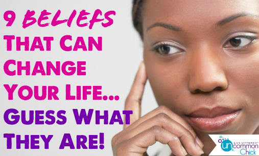 9 Beliefs That Can Change Your Life…Guess What They Are!
