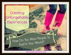 Creating Unforgettable Experiences - How Do You Want People In Your World To Feel When You Interact With Them?