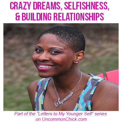 Dear Younger Self: Crazy Dreams, Selfishness, & Building Relationships