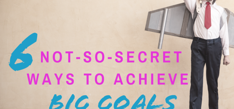 6 Not-So-Secret Ways to Achieve Big Goals