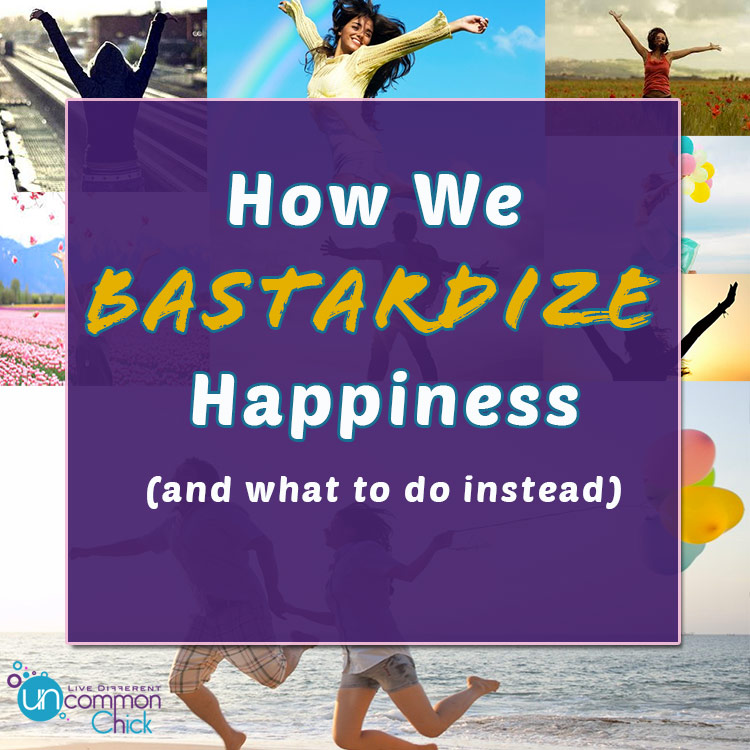 How we bastardize happiness...and what to do instead