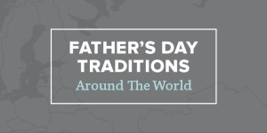 Father's Day Around The World. How Will You Celebrate?