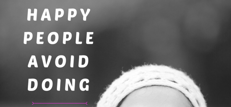 8 Things Happy People Avoid Doing