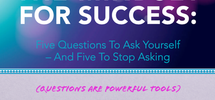 The Mindset for Success: Five Questions to Ask Yourself and Five to STOP Asking