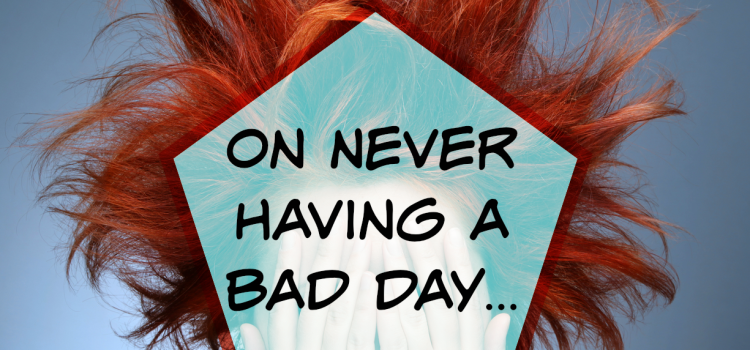 On Never Having a Bad Day…