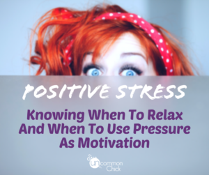 Positive Stress: Knowing When To Relax And When To Use Pressure As Motivation