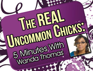The REAL Uncommon Chicks...5 Minutes with Wanda Thomas