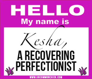 Hi, my name is Kesha...a recovering perfectionist