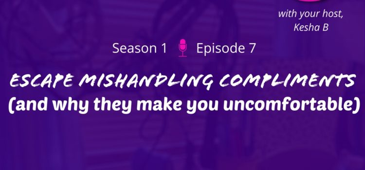 S1E7 – Escape Mishandling Compliments (why they make you uncomfortable)