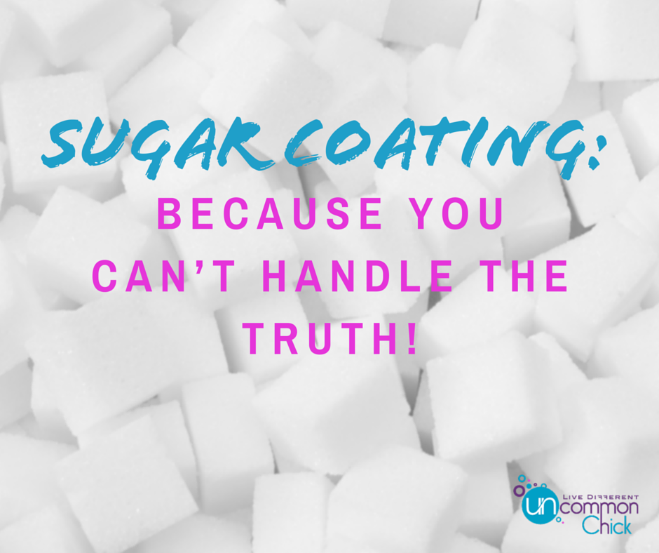 Sugar Coating: Because you can't handle the truth.