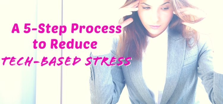 A 5-Step Process to Reduce Tech-Based Stress