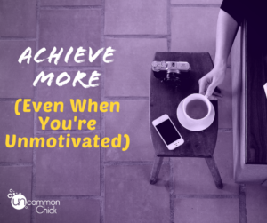 Achieve More (Even When You're Unmotivated)