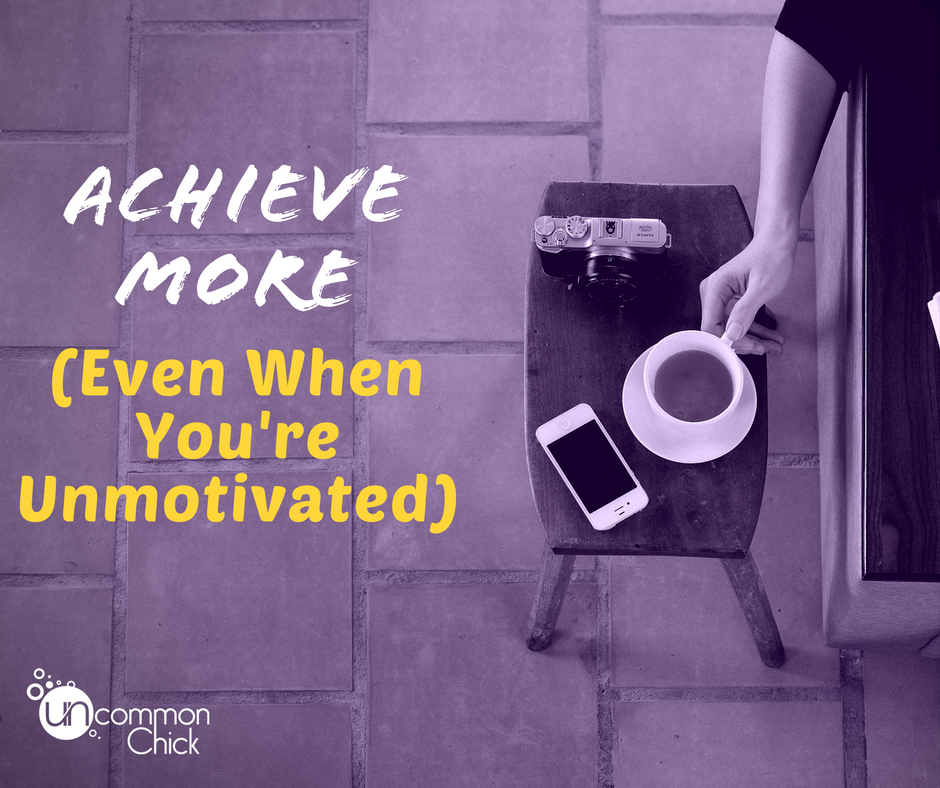 Achieve More...(Even When You're Unmotivated)