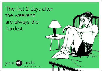 The first 5 days after the weekend are always the hardest. LOL